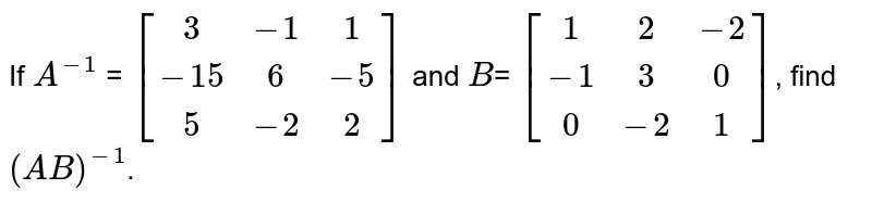 If `A^-1` = `[[3,-1,1],[-15,6,-5],[5,-2,2]]` and `B`= `[[1,2,-2],[-1,3,0],[0,-2,1]]`, find `(AB)^-1`.