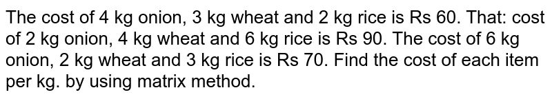 The cost of 4 kg onion, 3 kg wheat and 2 kg rice is Rs 60. That: cost of 2 kg onion, 4 kg wheat and 6 kg rice is Rs 90. The cost of 6 kg onion, 2 kg wheat and 3 kg rice is Rs 70. Find the cost of each item per kg. by using matrix method.