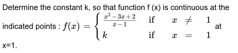 Determine the constant k, so that function f (x) is continuous at the indicated points : `f(x)= {((x^2-3x+2)/(x-1),if,x,ne,1),(k,if,x,=,1):}` at x=1.