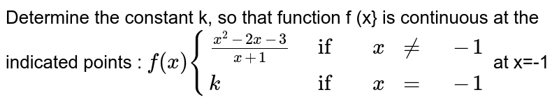 Determine the constant k, so that function f (x} is continuous at the indicated points : `f(x) {((x^2-2x-3)/(x+1),if,x,ne,-1),(k,if,x,=,-1):}` at x=-1