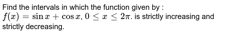 Find the intervals in which the function given by : `f (x) = sin x + cos x`, `0 le x le 2pi`.  is strictly increasing and strictly decreasing.