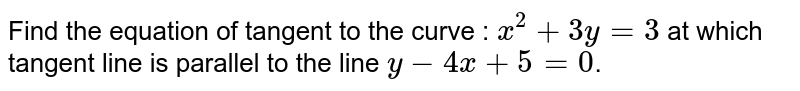 Find the equation of tangent to the curve : `x^2 + 3y = 3` at which tangent line is parallel to the line `y - 4x + 5 = 0`.