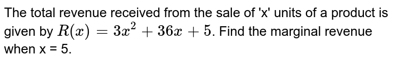 The total revenue received from the sale of 'x' units of a product is given by `R (x) = 3x^2 + 36x + 5`. Find the marginal revenue when x = 5.