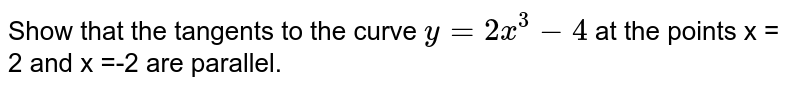 Show that the tangents to the curve `y = 2x^3-4` at the points x = 2 and x =-2 are parallel.