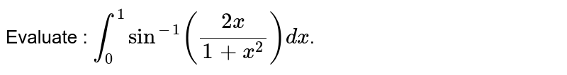 Evaluate : `int_0^1 sin^-1((2x)/(1+x^2))dx`.