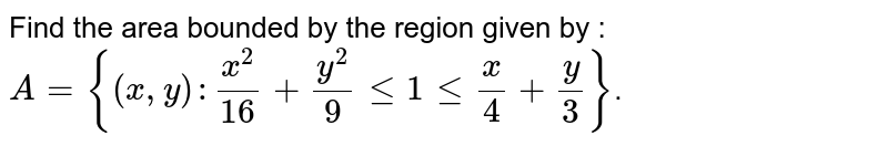 Find the area bounded by the region given by : `A = {(x,y) : x^2/16 + y^2/9 le 1 le x/4+y/3}`.
