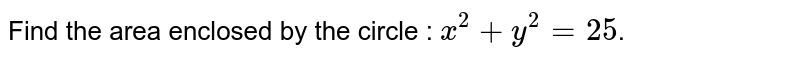 Find the area enclosed by the circle : `x^2 + y^2 = 25`.