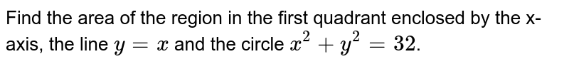 Find the area of the region in the first quadrant enclosed by the x-axis, the line `y=x` and the circle `x^2 + y^2 = 32`.