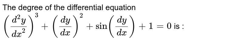 The degree of the differential equation `((d^2y)/dx^2)^3+(dy/dx)^2+sin(dy/dx)+1=0` is :
