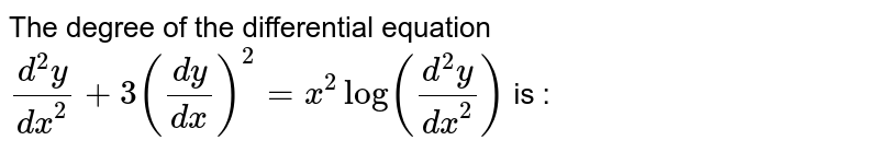 The degree of the differential equation `(d^2y)/dx^2+3(dy/dx)^2=x^2log((d^2y)/dx^2)` is :