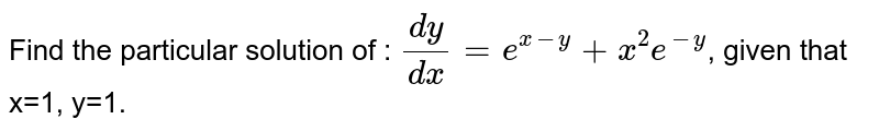 Find the particular solution of : `dy/dx=e^(x-y)+x^2e^-y`, given that x=1, y=1.