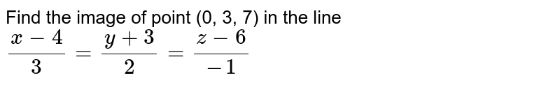 Find the image of point (0, 3, 7) in the line `(x-4)/3=(y+3)/2=(z-6)/-1`