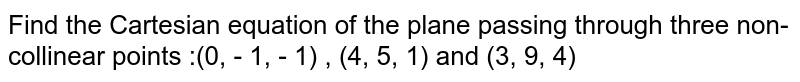 Find the Cartesian equation of the plane passing through three non-collinear points :(0, - 1, - 1) , (4, 5, 1) and (3, 9, 4)