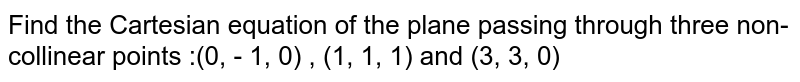Find the Cartesian equation of the plane passing through three non-collinear points :(0, - 1, 0) , (1, 1, 1) and (3, 3, 0)