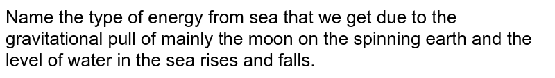 Name the type of energy  from sea that  we get due to the gravitational  pull of mainly the moon on the spinning  earth and the level of water in the sea rises and falls.