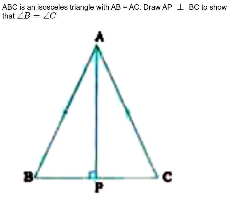 """ABC is an isosceles triangle with AB = AC. Draw AP `bot` BC to show that `angle B = angle C`   <br> <img src=""""https://doubtnut-static.s.llnwi.net/static/physics_images/NVT_MAT_IX_C07_E03_005_Q01.png"""" width=""""80%"""">"""
