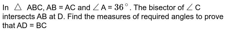 In `triangle` ABC, AB = AC and `angle` A = `36^(@)`. The bisector of `angle` C intersects AB at D. Find the measures of required angles to prove that AD = BC