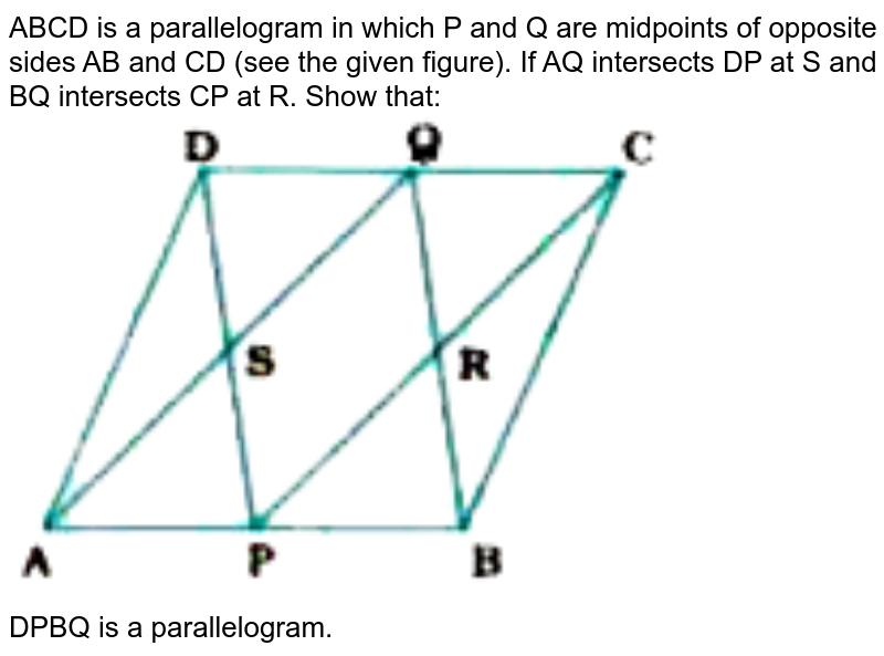 """ABCD is a parallelogram in which P  and Q are midpoints of opposite sides AB and CD (see the given figure). If AQ intersects DP at S and BQ intersects CP at R.  Show that:  <br> <img src=""""https://doubtnut-static.s.llnwi.net/static/physics_images/NVT_MAT_IX_C08_E01_008_Q01.png"""" width=""""80%""""> <br> DPBQ is a parallelogram."""