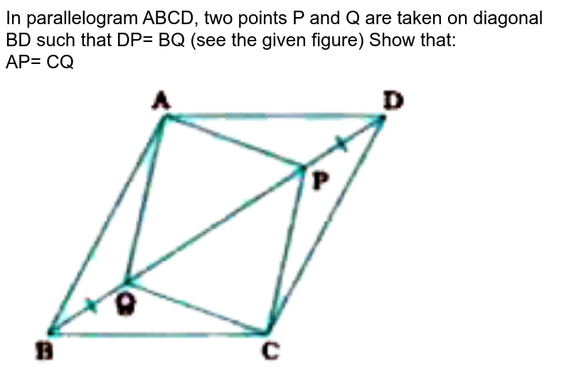 """In parallelogram ABCD, two points P and Q are taken on diagonal BD such that DP= BQ (see the given figure) Show that: <br>  AP= CQ <br> <img src=""""https://doubtnut-static.s.llnwi.net/static/physics_images/NVT_MAT_IX_C08_E02_012_Q01.png"""" width=""""80%"""">"""