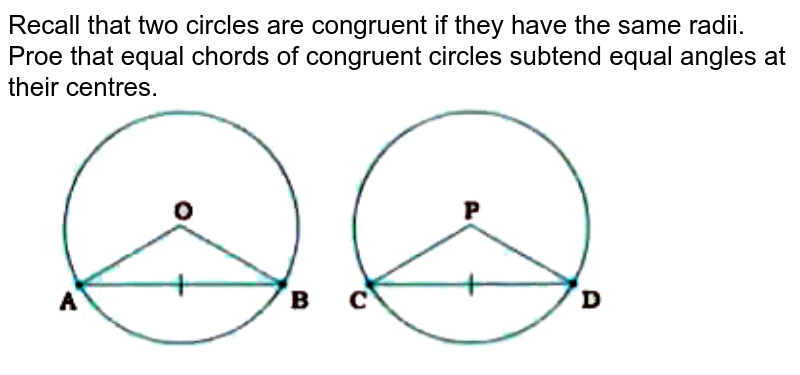 """Recall that two circles are congruent if they have the same radii. Proe that equal chords of congruent circles subtend equal angles at their centres. <br> <img src=""""https://doubtnut-static.s.llnwi.net/static/physics_images/NVT_MAT_IX_C10_E02_001_Q01.png"""" width=""""80%"""">"""