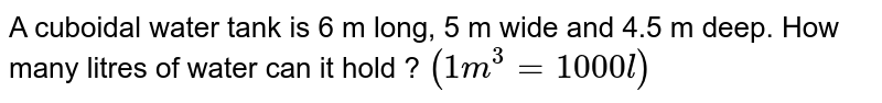 A cuboidal water tank is 6 m long, 5 m wide and 4.5 m deep. How many litres of water can it hold ? `(1m^(3)=1000l)`