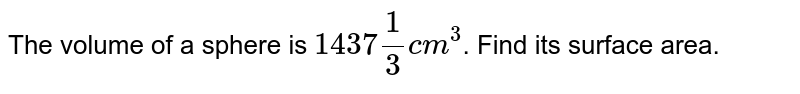 """The volume of a sphere is `1437""""""""1/3cm^(3)`. Find its surface area."""