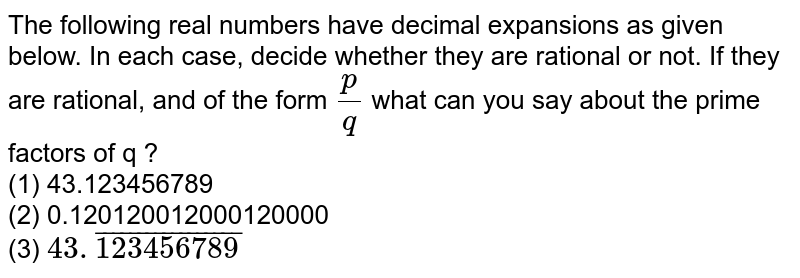 The following real numbers have decimal expansions as given below. In each case, decide whether they are rational or not. If they are rational, and of the form `(p)/(q)` what can you say about the prime factors of q ? <br> (1) 43.123456789  <br> (2) 0.120120012000120000 <br> (3) `43.bar123456789`