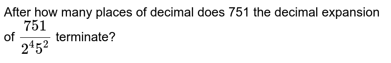 After how many places of decimal does 751 the decimal expansion of `(751)/(2^(4)5^(2))`  terminate?