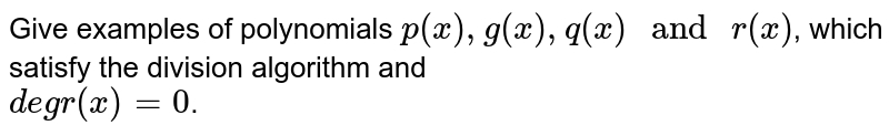 """Give examples of polynomials `p(x), g(x), q(x)"""" and """"r(x)`, which satisfy the division algorithm and <br> `deg r(x)= 0`."""