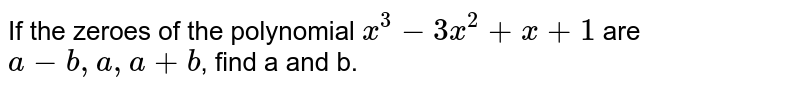 If the zeroes of the polynomial `x^(3)-3x^(2)+x+1` are `a-b, a, a+b`, find a and b.