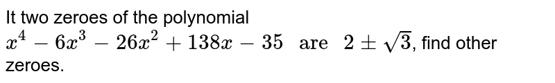 """It two zeroes of the polynomial `x^(4)-6x^(3)-26x^(2)+138x-35"""" are """"2pm sqrt(3)`, find other zeroes."""