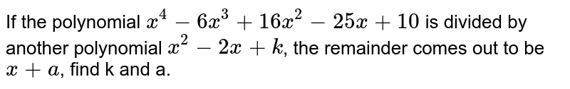 If the polynomial `x^(4)-6x^(3)+16x^(2)-25x+10` is divided by another polynomial `x^(2)-2x+k`, the remainder comes out to be `x+a`, find k and a.