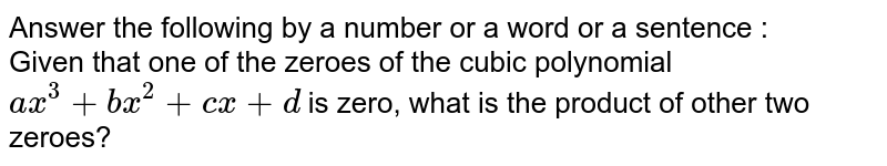 Answer the following by a number or a word or a sentence : <br> Given that one of the zeroes of the cubic polynomial `ax^(3)+bx^(2)+cx+d` is zero, what is the product of other two zeroes?