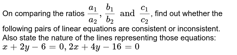 On comparing the ratios `(a_(1))/(a_(2)), (b_(1))/(b_(2)) and (c_(1))/(c_(2))`, find out whether the following pairs of linear equations are consistent or inconsistent. Also state the nature of the lines representing those equations: <br>  `x+2y-6=0, 2x+4y-16=0`