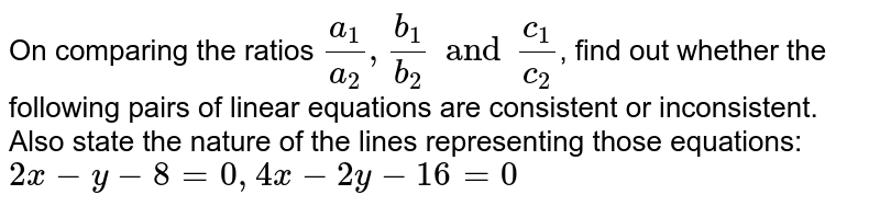 On comparing the ratios `(a_(1))/(a_(2)), (b_(1))/(b_(2)) and (c_(1))/(c_(2))`, find out whether the following pairs of linear equations are consistent or inconsistent. Also state the nature of the lines representing those equations: <br>`2x-y-8=0, 4x-2y-16=0`