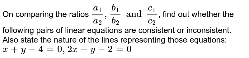 On comparing the ratios `(a_(1))/(a_(2)), (b_(1))/(b_(2)) and (c_(1))/(c_(2))`, find out whether the following pairs of linear equations are consistent or inconsistent. Also state the nature of the lines representing those equations: <br>`x+y-4=0, 2x-y-2=0`