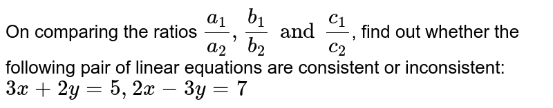 On comparing the ratios `(a_(1))/(a_(2)), (b_(1))/(b_(2)) and (c_(1))/(c_(2))`, find out whether the following pair of linear equations are consistent or inconsistent: <br>  `3x+2y=5, 2x-3y=7`