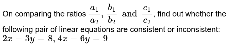 On comparing the ratios `(a_(1))/(a_(2)), (b_(1))/(b_(2)) and (c_(1))/(c_(2))`, find out whether the following pair of linear equations are consistent or inconsistent: <br> `2x-3y=8, 4x-6y=9`