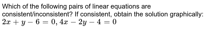 Which of the following pairs of linear equations are consistent/inconsistent? If consistent, obtain the solution graphically: <br>`2x+y-6=0, 4x-2y-4=0`