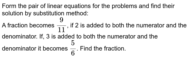 Form the pair of linear equations for the  problems and find their solution by substitution method: <br>A fraction becomes `(9)/(11)`, if 2 is added to both the numerator and the denominator. If, 3 is added to both the numerator and the denominator it becomes `(5)/(6)`. Find the fraction.