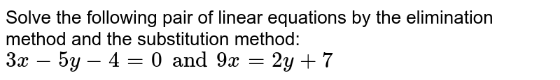 Solve the following pair of linear equations by the elimination method and the substitution method: <br>`3x-5y-4=0 and 9x=2y+7`