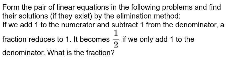 Form the pair of linear equations in the following problems and find their solutions (if they exist) by the elimination method: <br> If we add 1 to the denominator, a fraction reduces to 1. It becomes `(1)/(2)` if we only add 1 to the denominator. What is the fraction?