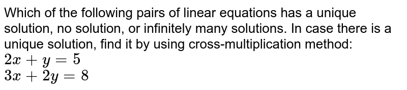 Which of the following pairs of linear equations has a unique solution, no solution, or infinitely many solutions. In case there is a unique solution, find it by using cross-multiplication method: <br> `2x+y=5` <br> `3x+2y=8`