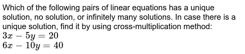 Which of the following pairs of linear equations has a unique solution, no solution, or infinitely many solutions. In case there is a unique solution, find it by using cross-multiplication method: <br> `3x-5y=20` <br> `6x-10y=40`