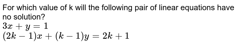 For which value of k will the following pair of linear equations have no solution? <br> `3x+y=1` <br> `(2k-1)x+(k-1)y=2k+1`