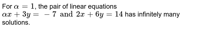 For `alpha=1`, the pair of linear equations `ax+3y=-7 and 2x+6y=14` has infinitely many solutions.