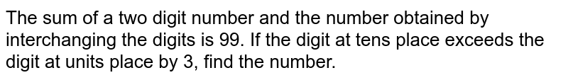 The sum of a two digit number and the number obtained by interchanging the digits is 99. If the digit at tens place exceeds the digit at units place by 3, find the number.