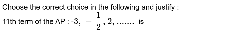 Choose the correct choice in the following and justify : <br> 11th term of the AP : -`3 , -1/2 , 2, ....... ` is