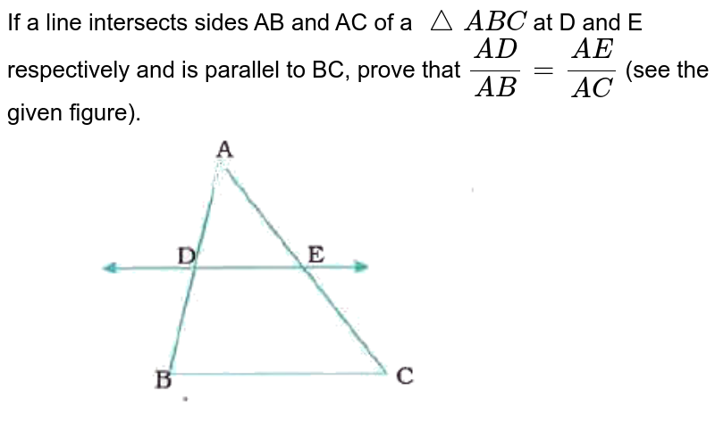 """If a line intersects sides AB and AC of a `triangleABC` at D and E respectively and is parallel to BC, prove that `(AD)/(AB)=(AE)/(AC)` (see the given figure). <br> <img src=""""https://doubtnut-static.s.llnwi.net/static/physics_images/NVT_MAT_X_P1_C06_SLV_001_Q01.png"""" width=""""80%"""">"""