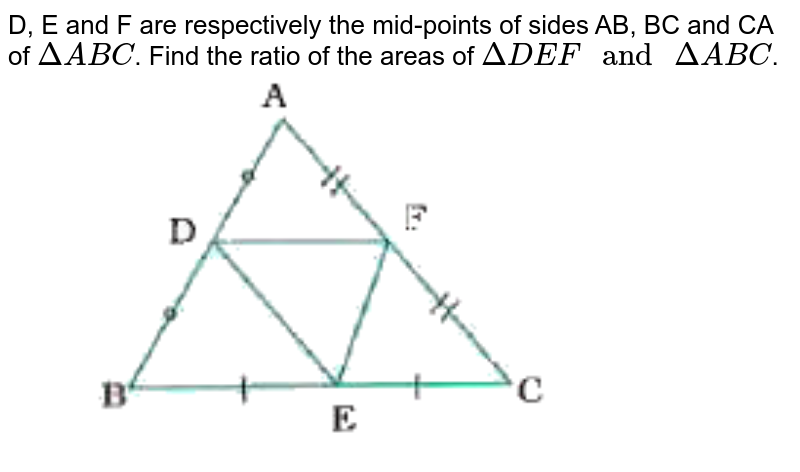 """D, E and F are respectively the mid-points of sides AB, BC and CA of `DeltaABC`. Find the ratio of the areas of `DeltaDEF"""" and """"DeltaABC`. <br> <img src=""""https://doubtnut-static.s.llnwi.net/static/physics_images/NVT_MAT_X_P1_C06_E04_005_Q01.png"""" width=""""80%"""">"""